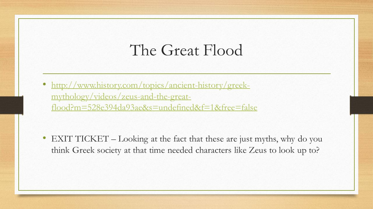 The Great Flood http://www.history.com/topics/ancient-history/greek- mythology/videos/zeus-and-the-great- flood m=528e394da93ae&s=undefined&f=1&free=false http://www.history.com/topics/ancient-history/greek- mythology/videos/zeus-and-the-great- flood m=528e394da93ae&s=undefined&f=1&free=false EXIT TICKET – Looking at the fact that these are just myths, why do you think Greek society at that time needed characters like Zeus to look up to