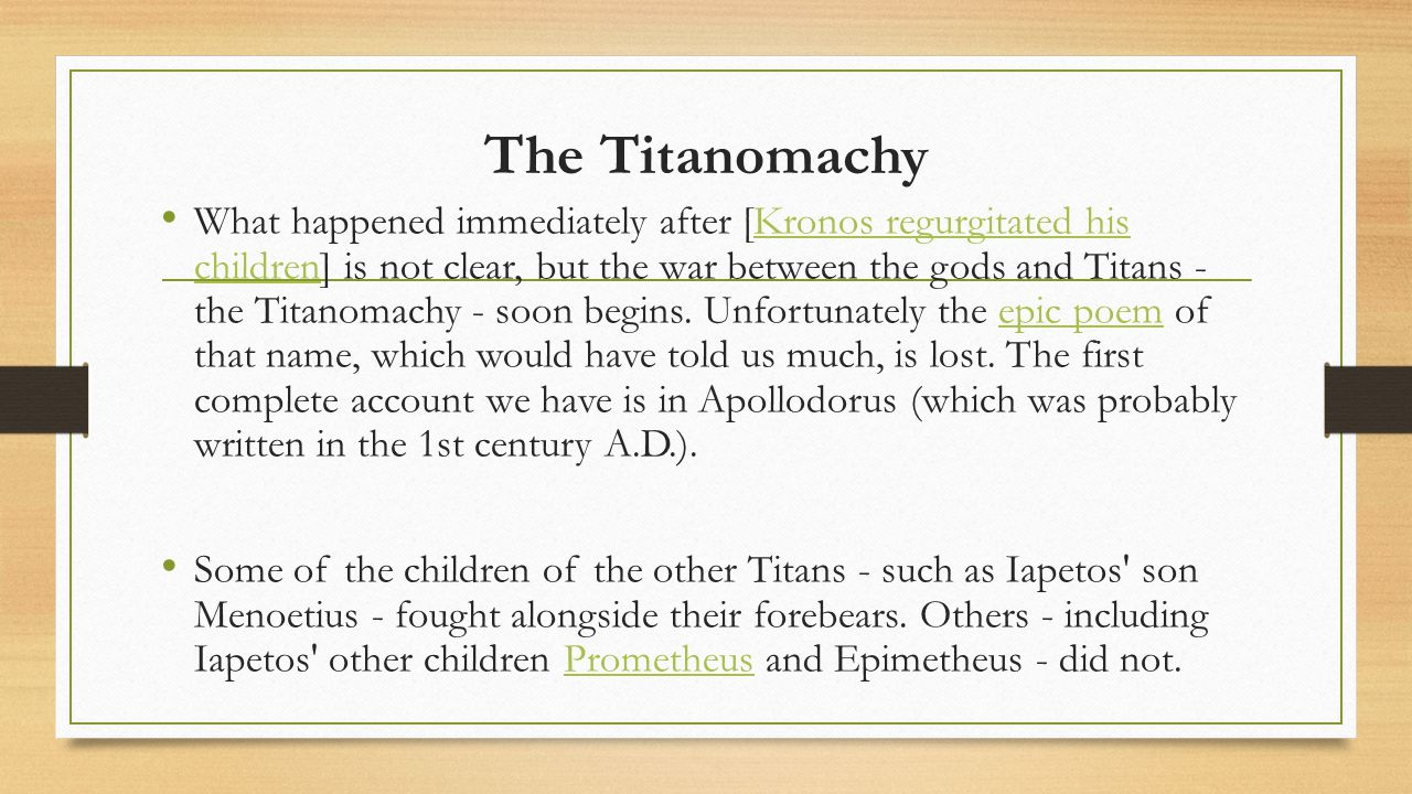 The Titanomachy What happened immediately after [Kronos regurgitated his children] is not clear, but the war between the gods and Titans - the Titanomachy - soon begins.