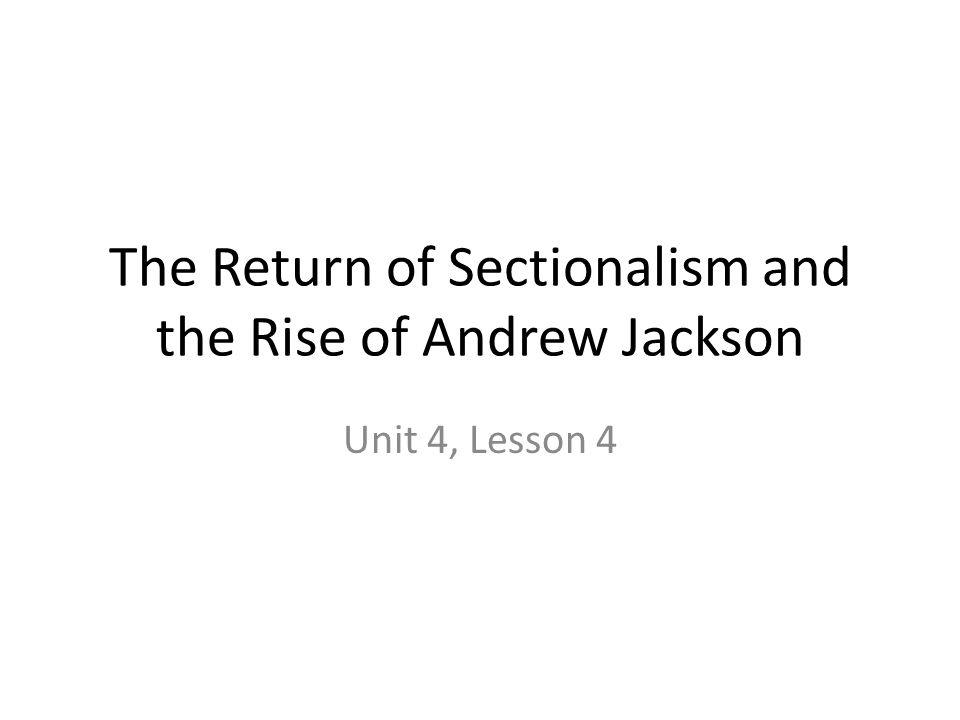 The Return of Sectionalism and the Rise of Andrew Jackson Unit 4, Lesson 4