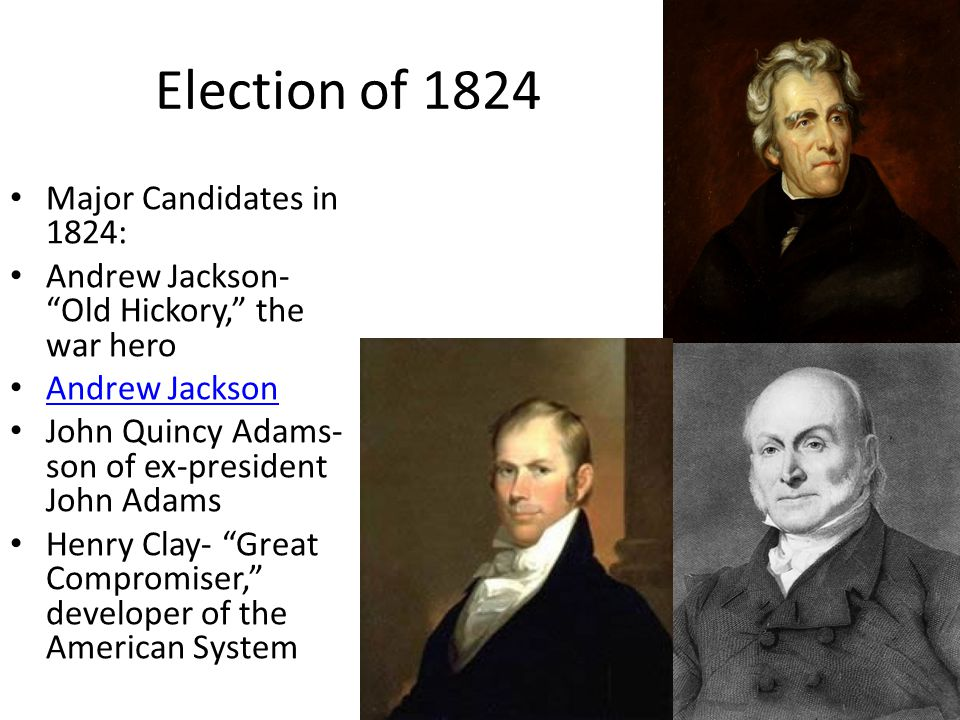 Election of 1824 Major Candidates in 1824: Andrew Jackson- Old Hickory, the war hero Andrew Jackson John Quincy Adams- son of ex-president John Adams Henry Clay- Great Compromiser, developer of the American System