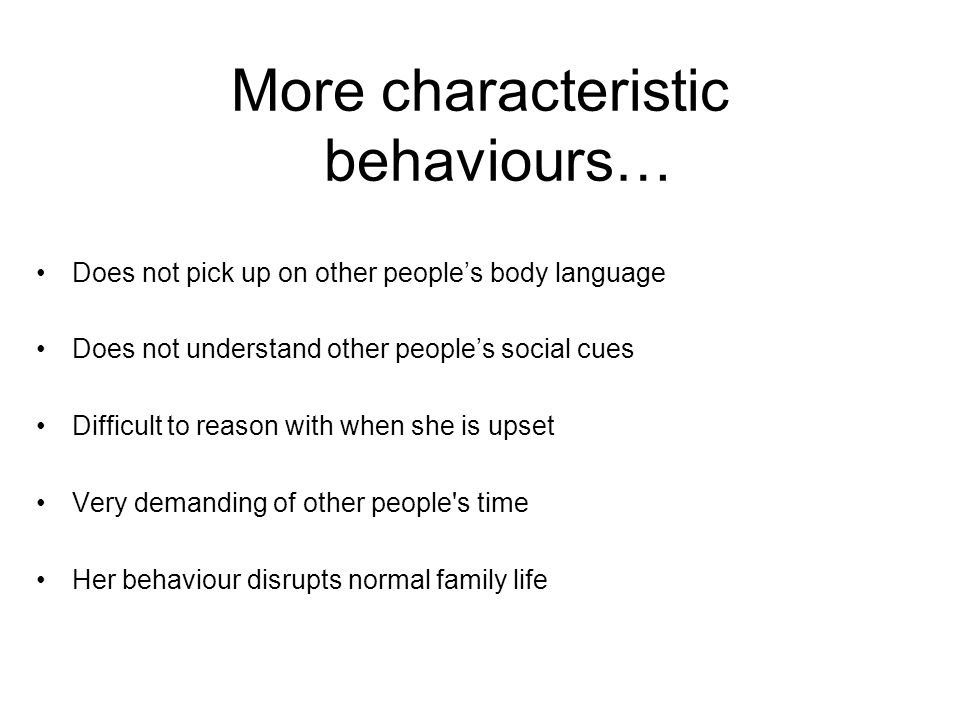 More characteristic behaviours… Does not pick up on other people's body language Does not understand other people's social cues Difficult to reason wi
