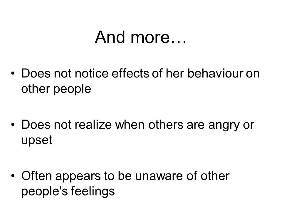 And more… Does not notice effects of her behaviour on other people Does not realize when others are angry or upset Often appears to be unaware of othe