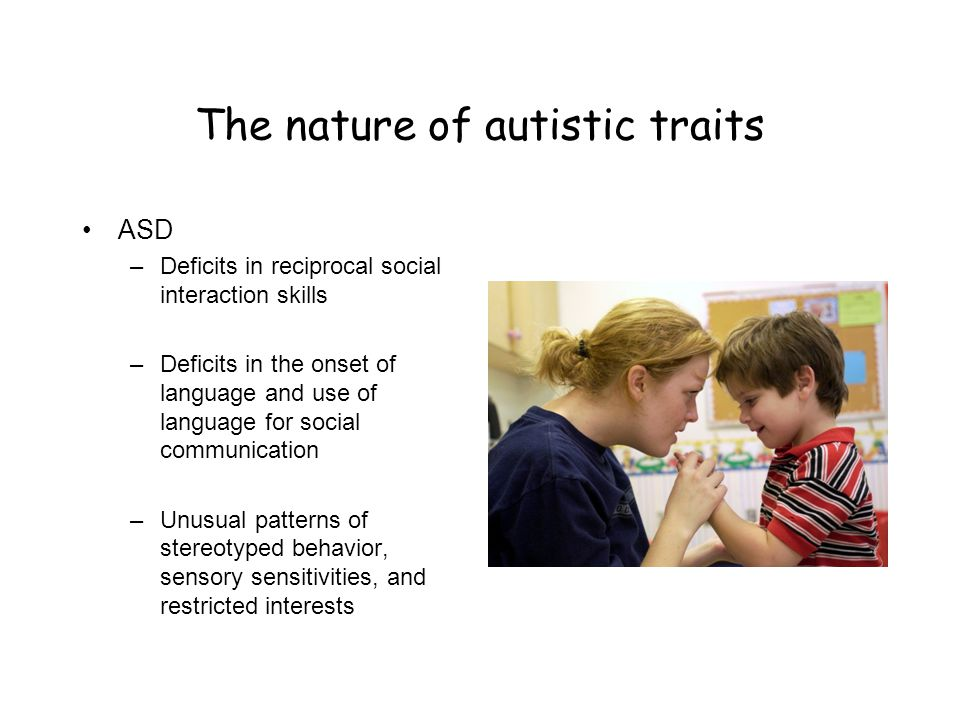 The nature of autistic traits ASD –Deficits in reciprocal social interaction skills –Deficits in the onset of language and use of language for social
