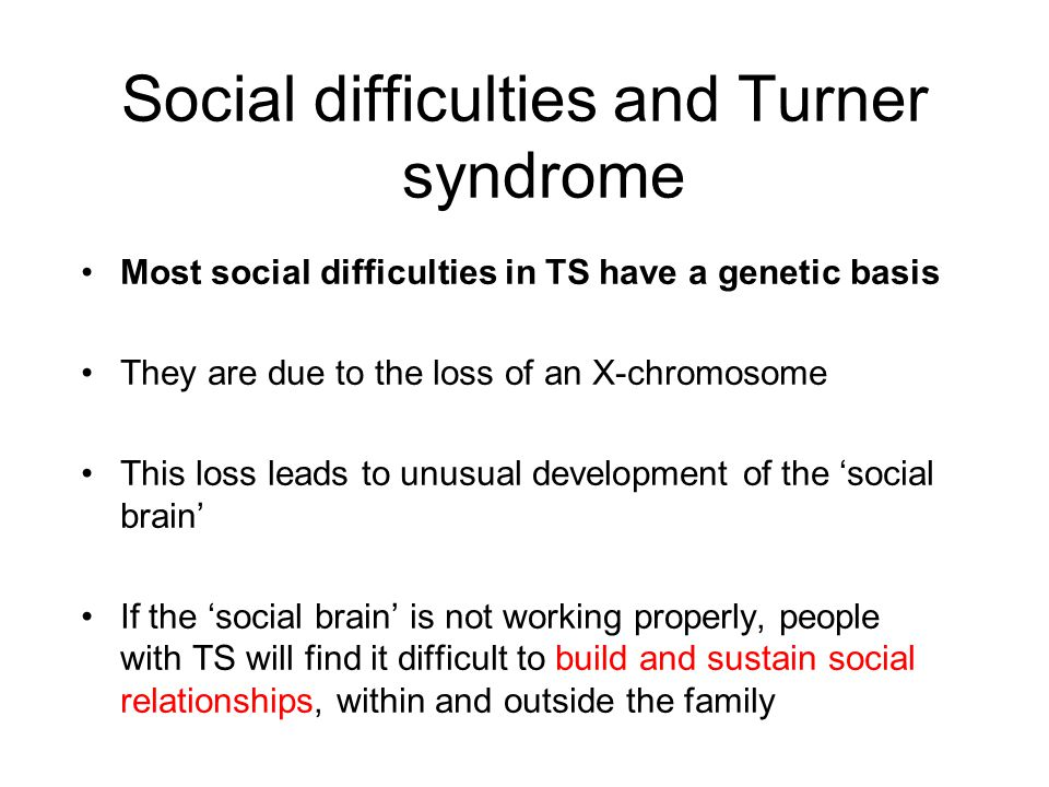 Social difficulties and Turner syndrome Most social difficulties in TS have a genetic basis They are due to the loss of an X-chromosome This loss lead