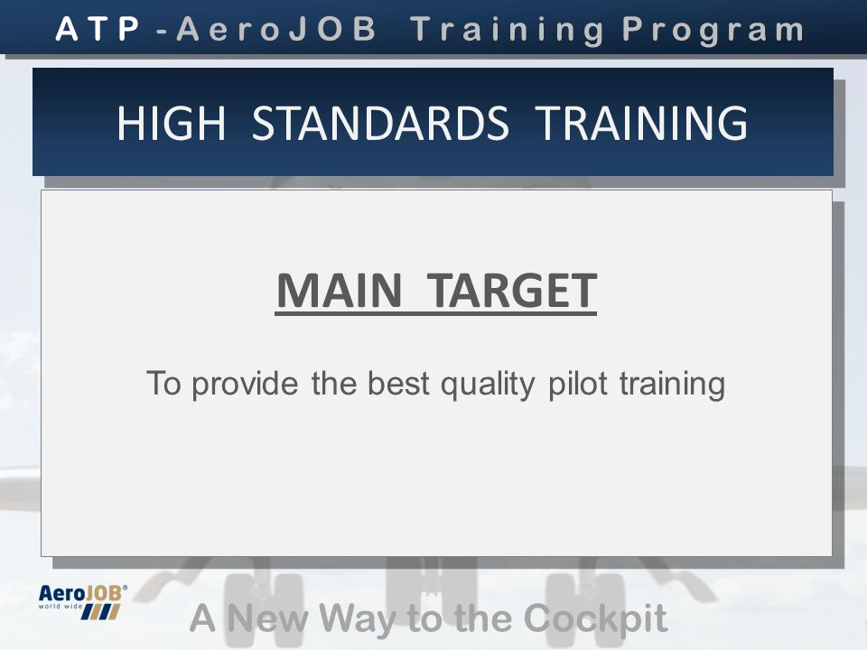 A New Way to the Cockpit HIGH STANDARDS TRAINING MAIN TARGET To provide the best quality pilot training MAIN TARGET To provide the best quality pilot training A T P - A e r o J O B T r a i n i n g Program