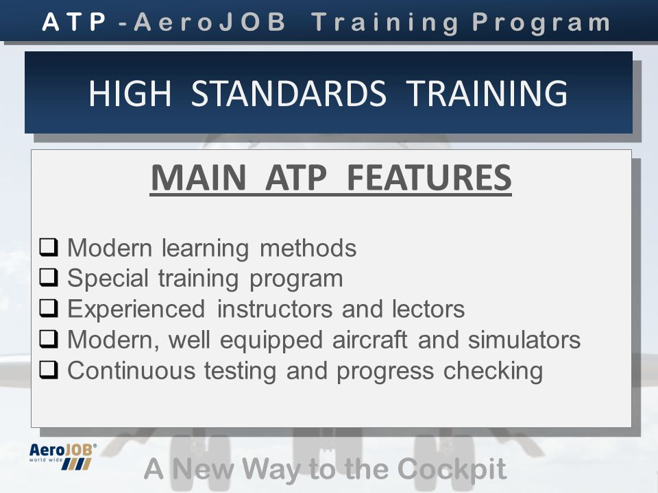 A New Way to the Cockpit MAIN ATP FEATURES  Modern learning methods  Special training program  Experienced instructors and lectors  Modern, well equipped aircraft and simulators  Continuous testing and progress checking MAIN ATP FEATURES  Modern learning methods  Special training program  Experienced instructors and lectors  Modern, well equipped aircraft and simulators  Continuous testing and progress checking HIGH STANDARDS TRAINING A T P - A e r o J O B T r a i n i n g Program