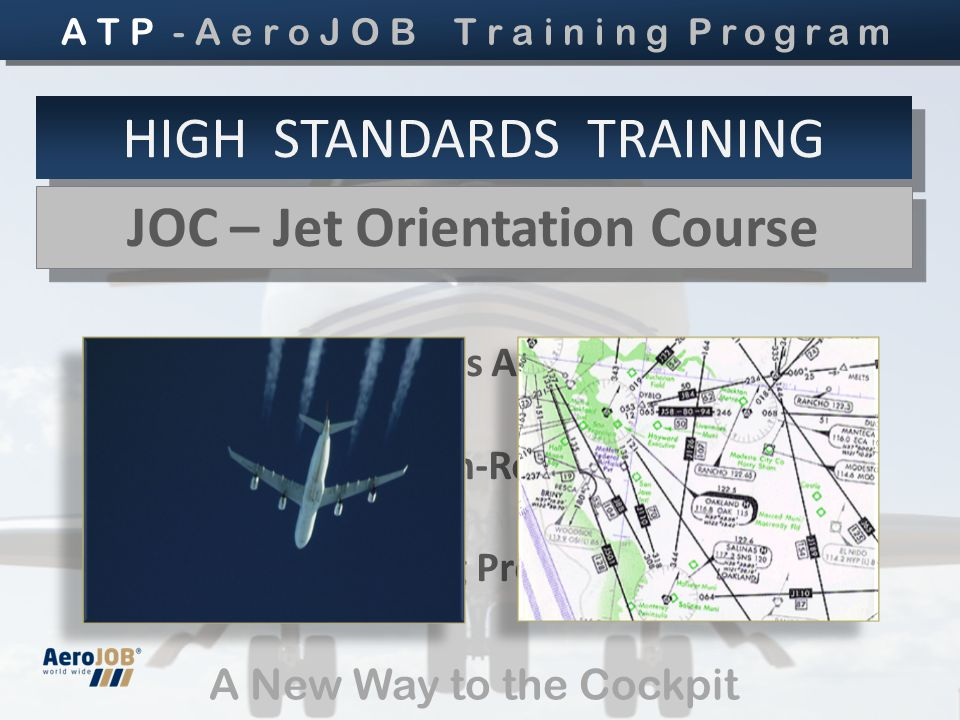 High Performances Aircaft Operation High Level En-Route Flying Type Rating Preparation A New Way to the Cockpit HIGH STANDARDS TRAINING JOC – Jet Orientation Course JOC – Jet Orientation Course A T P - A e r o J O B T r a i n i n g Program