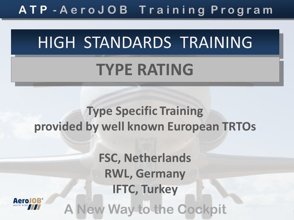 A New Way to the Cockpit HIGH STANDARDS TRAINING TYPE RATING TYPE RATING Type Specific Training provided by well known European TRTOs FSC, Netherlands RWL, Germany IFTC, Turkey A T P - A e r o J O B T r a i n i n g Program