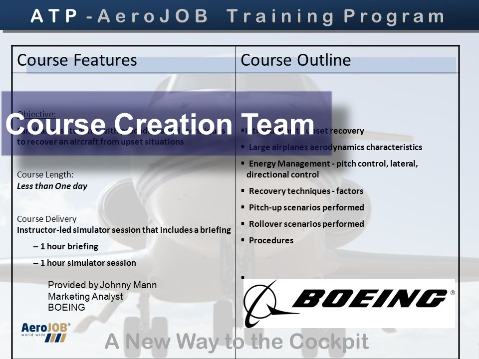 Course FeaturesCourse Outline Objective: Familiarizes students with procedures and techniques to recover an aircraft from upset situations Course Length: Less than One day Course Delivery Instructor-led simulator session that includes a briefing – 1 hour briefing – 1 hour simulator session  Introduction to upset recovery  Large airplanes aerodynamics characteristics  Energy Management - pitch control, lateral, directional control  Recovery techniques - factors  Pitch-up scenarios performed  Rollover scenarios performed  Procedures  Provided by Johnny Mann Marketing Analyst BOEING Course Creation Team A T P - A e r o J O B T r a i n i n g Program A New Way to the Cockpit