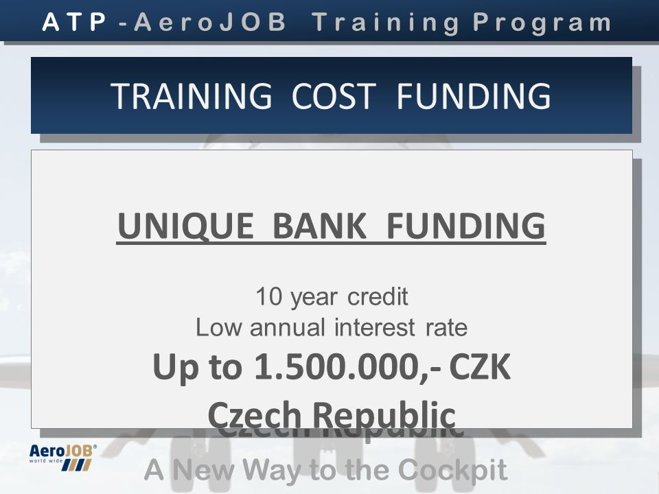 A New Way to the Cockpit UNIQUE BANK FUNDING 10 year credit Low annual interest rate Up to 1.500.000,- CZK Czech Republic UNIQUE BANK FUNDING 10 year credit Low annual interest rate Up to 1.500.000,- CZK Czech Republic TRAINING COST FUNDING A T P - A e r o J O B T r a i n i n g Program