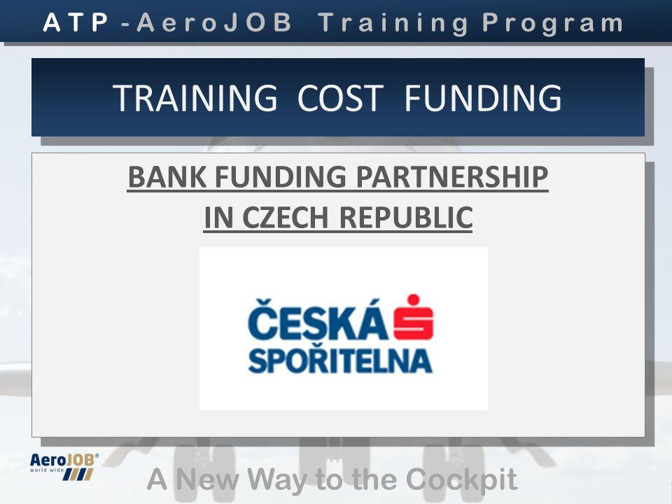 A New Way to the Cockpit BANK FUNDING PARTNERSHIP IN CZECH REPUBLIC BANK FUNDING PARTNERSHIP IN CZECH REPUBLIC TRAINING COST FUNDING A T P - A e r o J O B T r a i n i n g Program