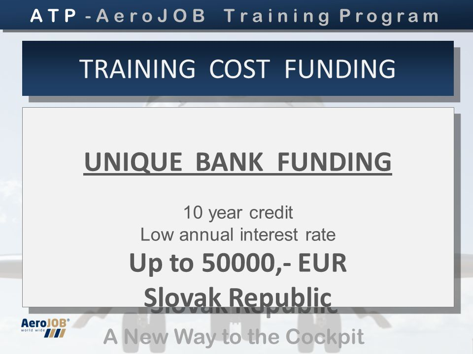 A New Way to the Cockpit UNIQUE BANK FUNDING 10 year credit Low annual interest rate Up to 50000,- EUR Slovak Republic UNIQUE BANK FUNDING 10 year credit Low annual interest rate Up to 50000,- EUR Slovak Republic TRAINING COST FUNDING A T P - A e r o J O B T r a i n i n g Program