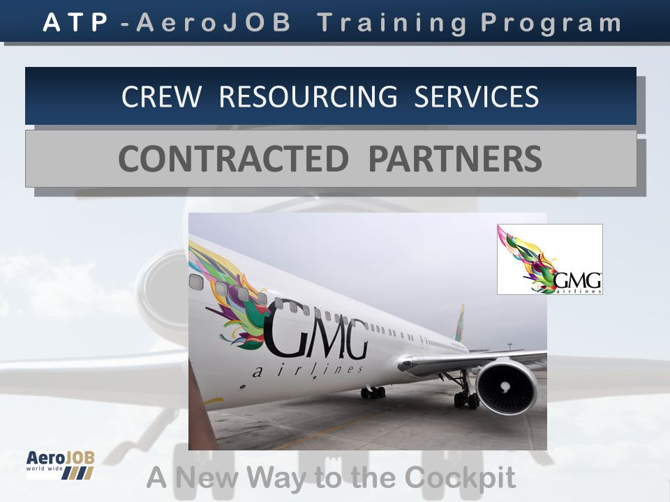 A New Way to the Cockpit CREW RESOURCING SERVICES CONTRACTED PARTNERS CONTRACTED PARTNERS A T P - A e r o J O B T r a i n i n g Program