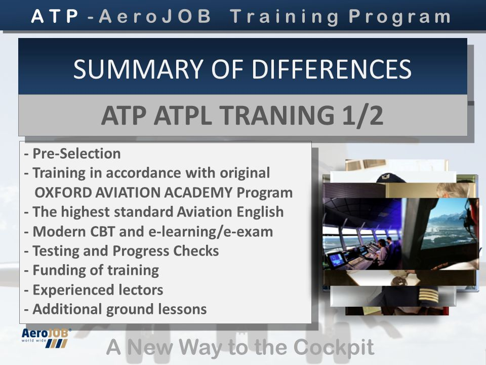 A New Way to the Cockpit SUMMARY OF DIFFERENCES - Pre-Selection - Training in accordance with original OXFORD AVIATION ACADEMY Program - The highest standard Aviation English - Modern CBT and e-learning/e-exam - Testing and Progress Checks - Funding of training - Experienced lectors - Additional ground lessons - Pre-Selection - Training in accordance with original OXFORD AVIATION ACADEMY Program - The highest standard Aviation English - Modern CBT and e-learning/e-exam - Testing and Progress Checks - Funding of training - Experienced lectors - Additional ground lessons ATP ATPL TRANING 1/2 ATP ATPL TRANING 1/2 A T P - A e r o J O B T r a i n i n g Program