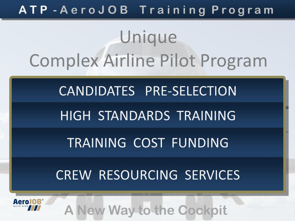 A New Way to the Cockpit Unique Complex Airline Pilot Program CANDIDATES PRE-SELECTION HIGH STANDARDS TRAINING TRAINING COST FUNDING CREW RESOURCING SERVICES A T P - A e r o J O B T r a i n i n g Program