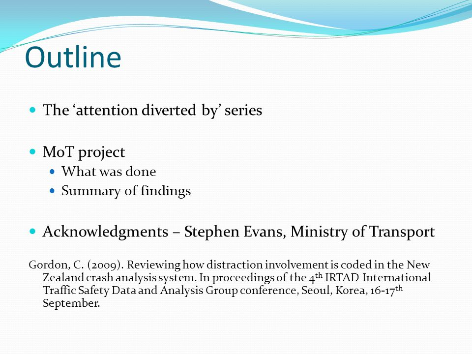 Outline The 'attention diverted by' series MoT project What was done Summary of findings Acknowledgments – Stephen Evans, Ministry of Transport Gordon