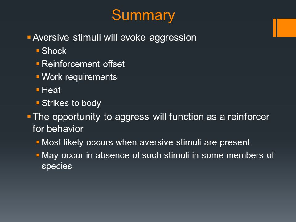 Summary  Aversive stimuli will evoke aggression  Shock  Reinforcement offset  Work requirements  Heat  Strikes to body  The opportunity to aggress will function as a reinforcer for behavior  Most likely occurs when aversive stimuli are present  May occur in absence of such stimuli in some members of species