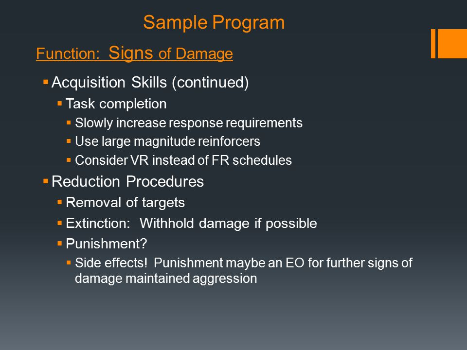 Sample Program  Acquisition Skills (continued)  Task completion  Slowly increase response requirements  Use large magnitude reinforcers  Consider VR instead of FR schedules  Reduction Procedures  Removal of targets  Extinction: Withhold damage if possible  Punishment.