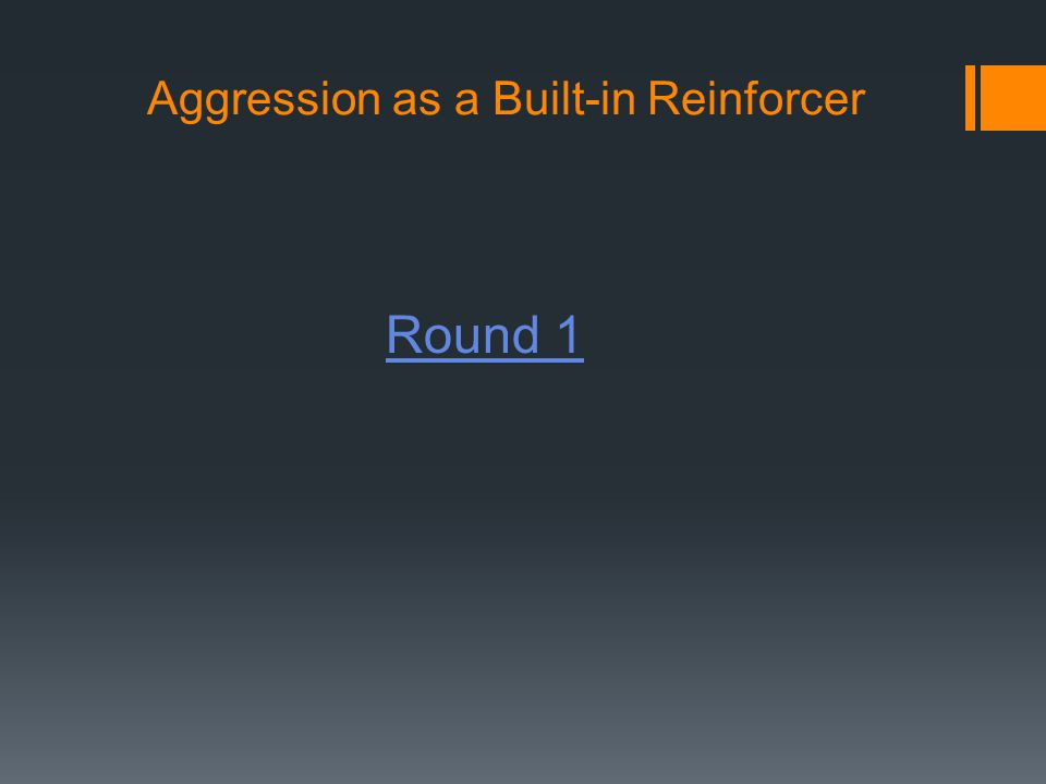 Aggression as a Built-in Reinforcer Round 1