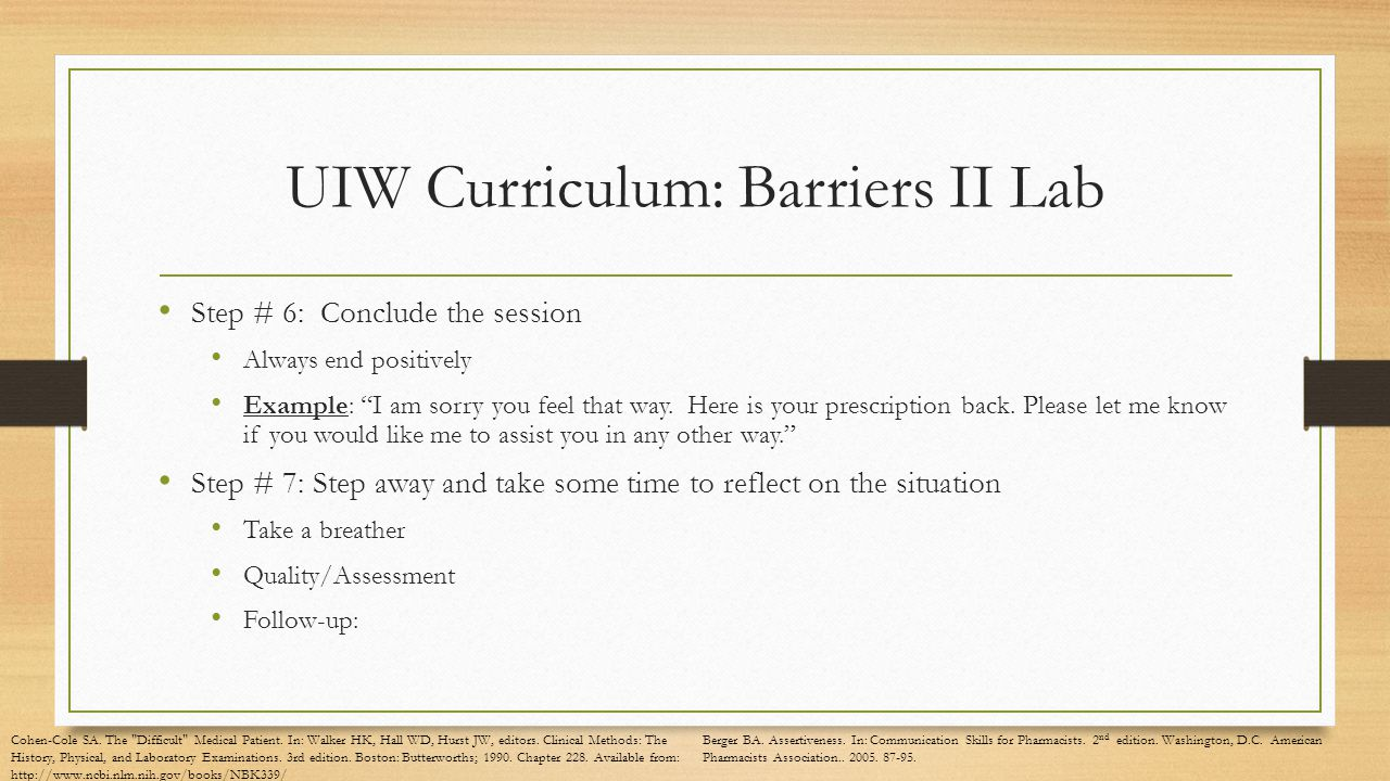 UIW Curriculum: Barriers II Lab Step # 6: Conclude the session Always end positively Example: I am sorry you feel that way.