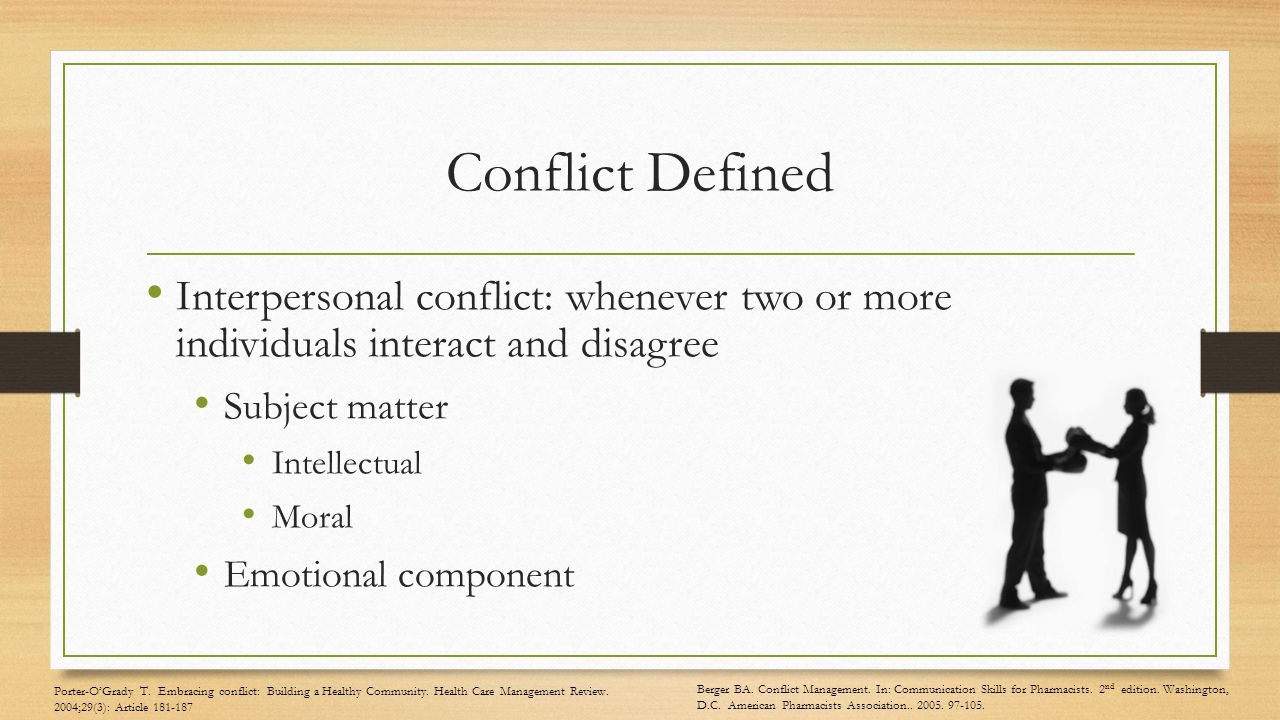 Conflict Defined Interpersonal conflict: whenever two or more individuals interact and disagree Subject matter Intellectual Moral Emotional component Porter-O'Grady T.