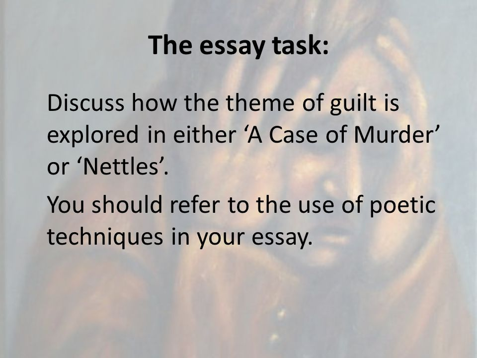 The essay task: Discuss how the theme of guilt is explored in either 'A Case of Murder' or 'Nettles'. You should refer to the use of poetic techniques