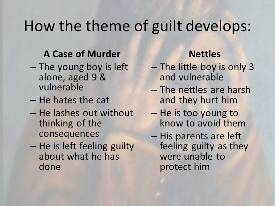 How the theme of guilt develops: A Case of Murder – The young boy is left alone, aged 9 & vulnerable – He hates the cat – He lashes out without thinki
