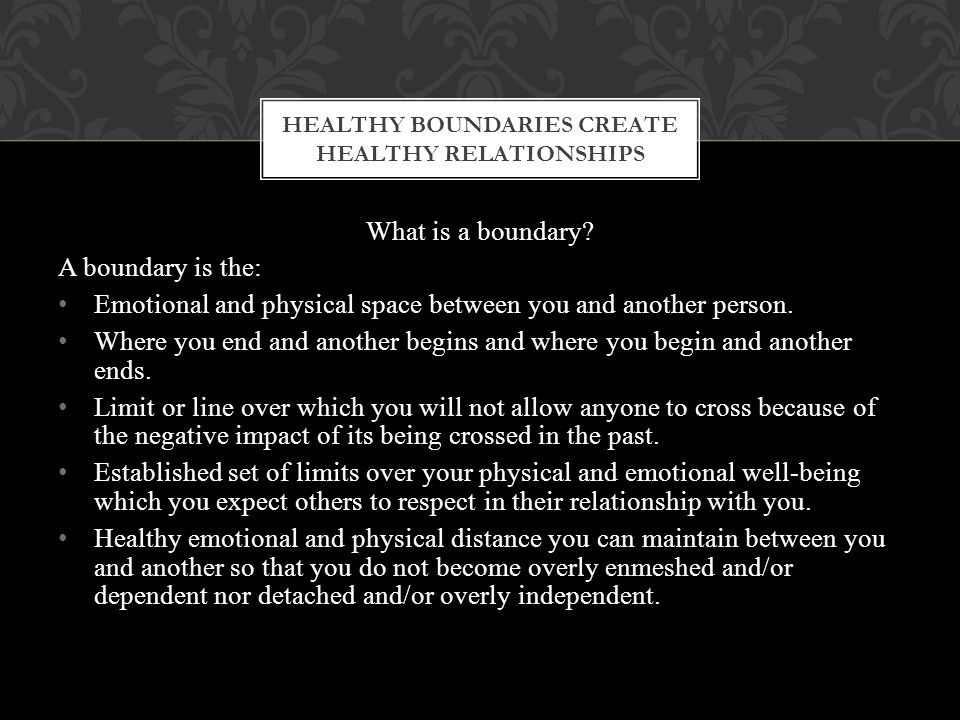 What is a boundary. A boundary is the: Emotional and physical space between you and another person.