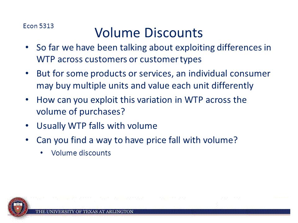 Volume Discounts So far we have been talking about exploiting differences in WTP across customers or customer types But for some products or services,