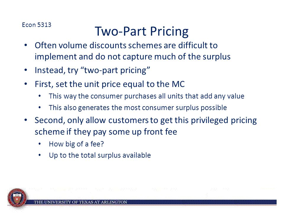 "Two-Part Pricing Often volume discounts schemes are difficult to implement and do not capture much of the surplus Instead, try ""two-part pricing"" Firs"