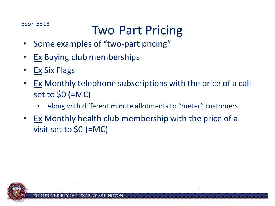 "Two-Part Pricing Some examples of ""two-part pricing"" Ex Buying club memberships Ex Six Flags Ex Monthly telephone subscriptions with the price of a ca"