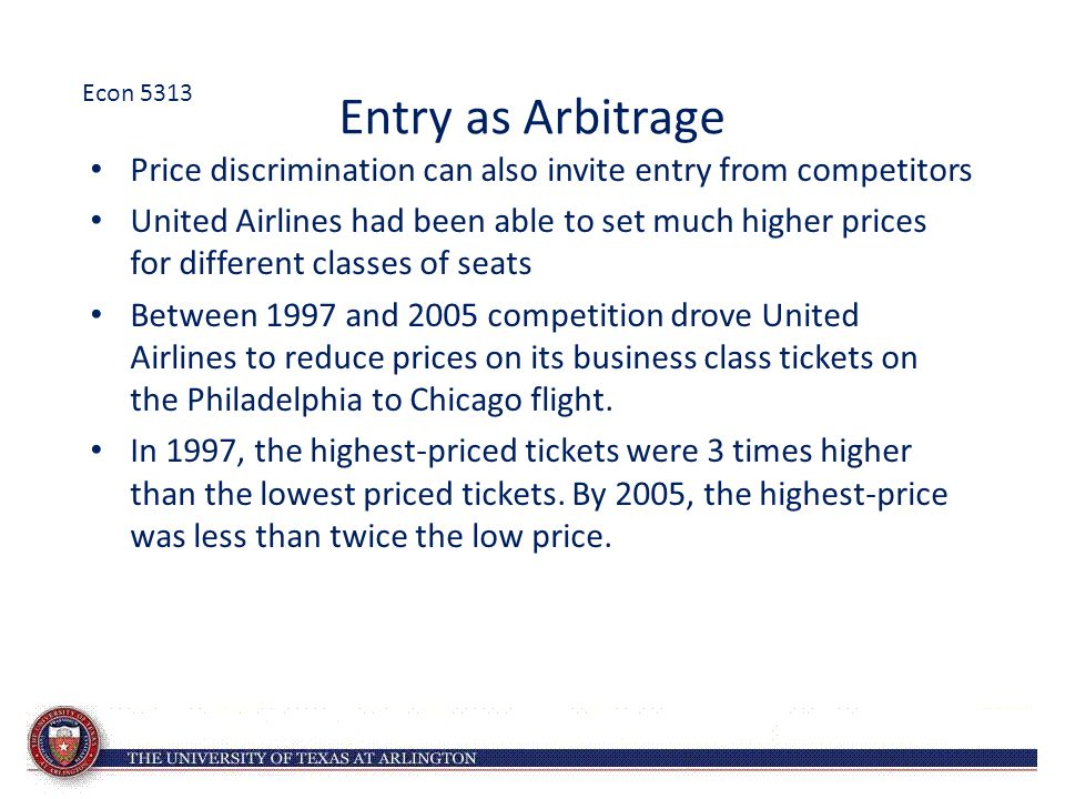 Entry as Arbitrage Price discrimination can also invite entry from competitors United Airlines had been able to set much higher prices for different c