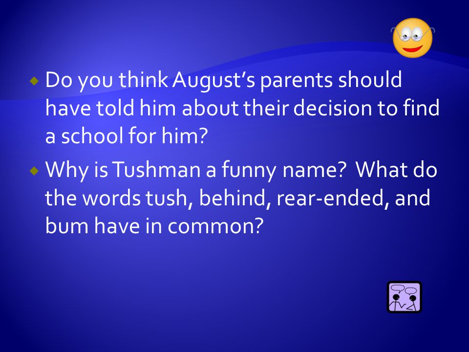  Do you think August's parents should have told him about their decision to find a school for him?  Why is Tushman a funny name? What do the words t