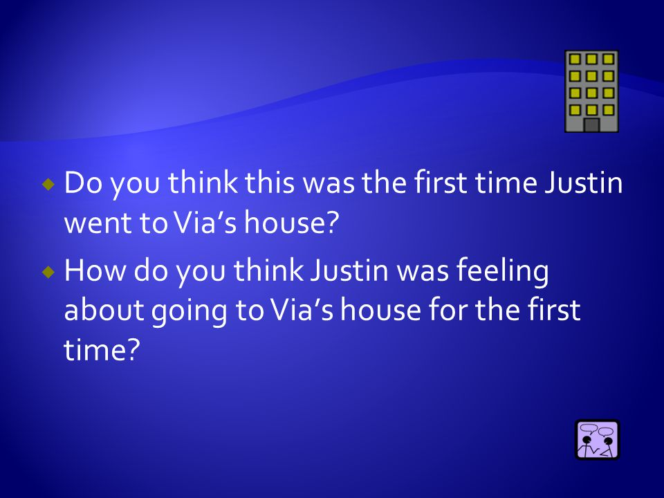  Do you think this was the first time Justin went to Via's house?  How do you think Justin was feeling about going to Via's house for the first time