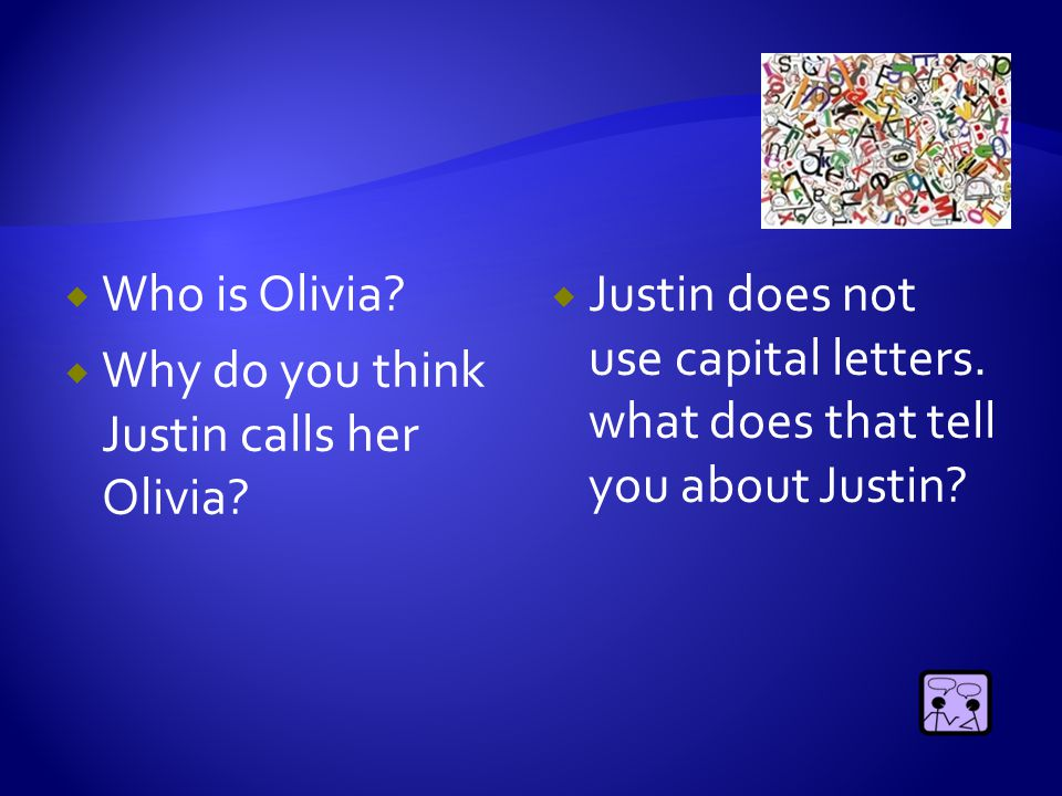  Who is Olivia?  Why do you think Justin calls her Olivia?  Justin does not use capital letters. what does that tell you about Justin?