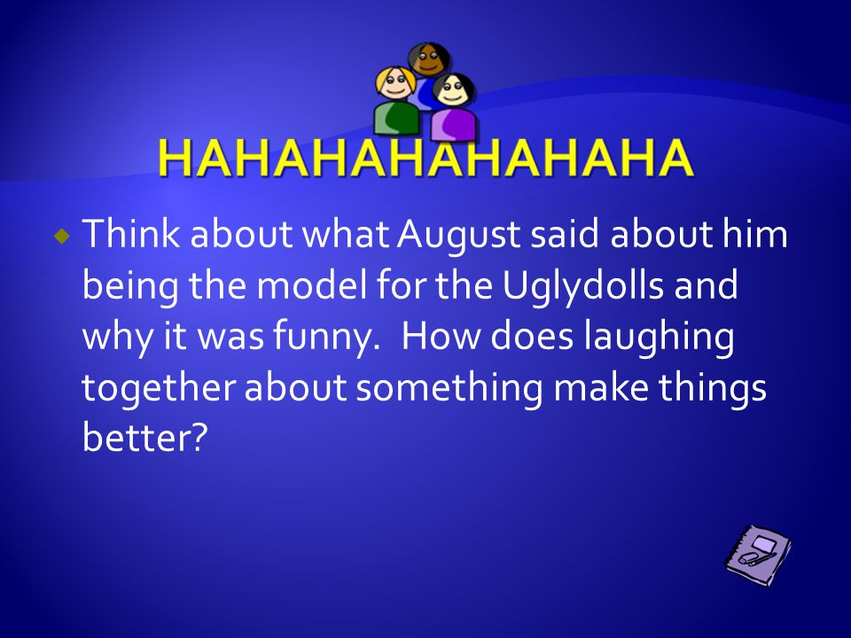  Think about what August said about him being the model for the Uglydolls and why it was funny. How does laughing together about something make thing
