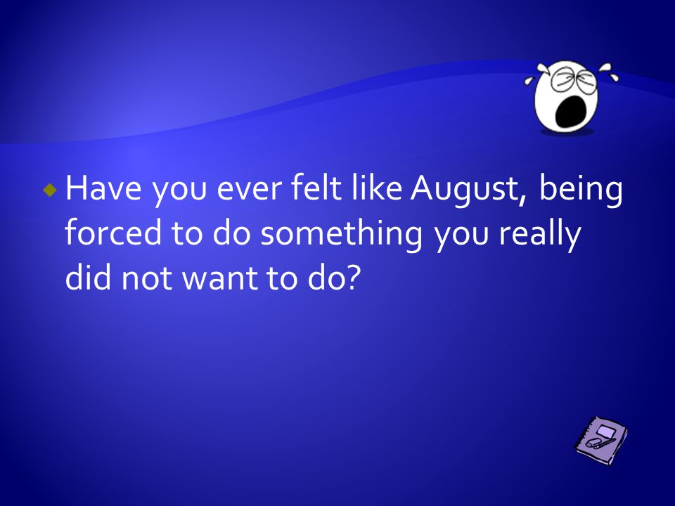  Have you ever felt like August, being forced to do something you really did not want to do?