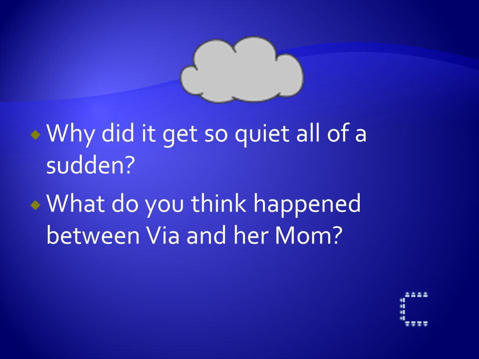  Why did it get so quiet all of a sudden?  What do you think happened between Via and her Mom?