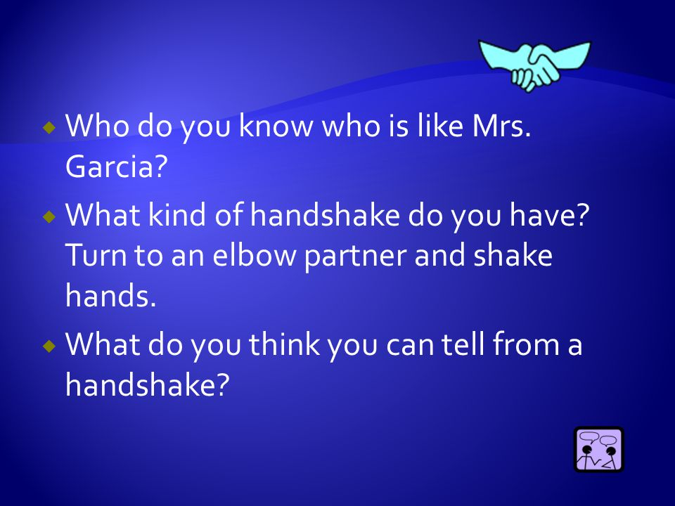  Who do you know who is like Mrs. Garcia?  What kind of handshake do you have? Turn to an elbow partner and shake hands.  What do you think you can