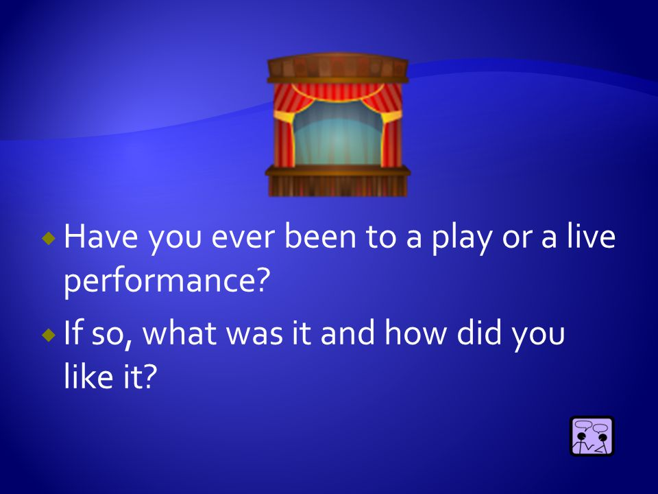  Have you ever been to a play or a live performance?  If so, what was it and how did you like it?