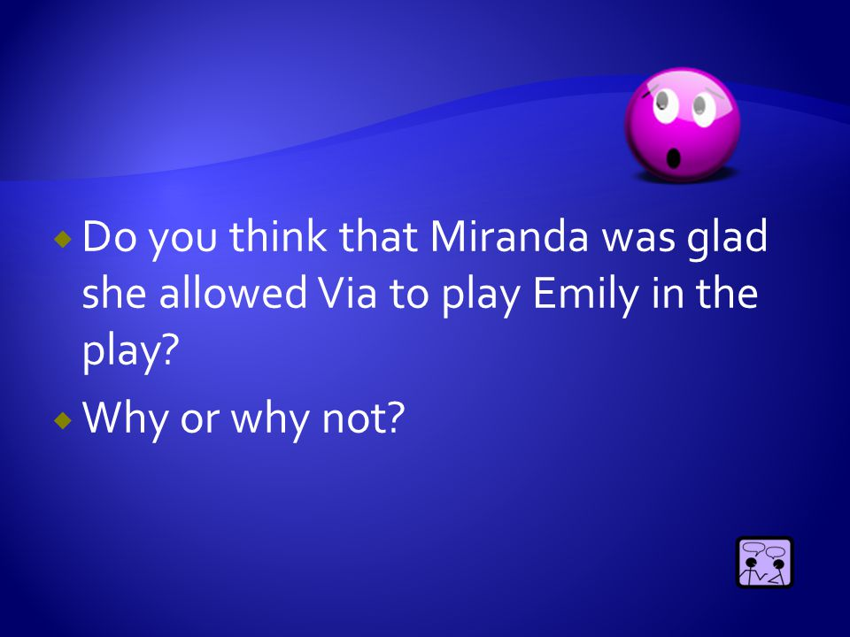  Do you think that Miranda was glad she allowed Via to play Emily in the play?  Why or why not?