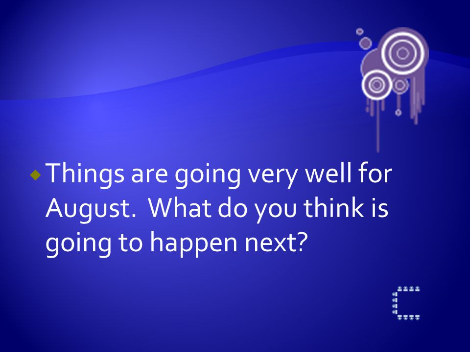  Things are going very well for August. What do you think is going to happen next?