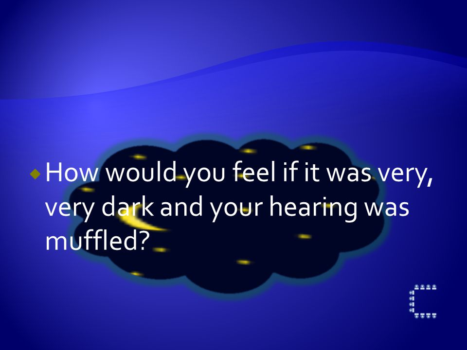  How would you feel if it was very, very dark and your hearing was muffled?