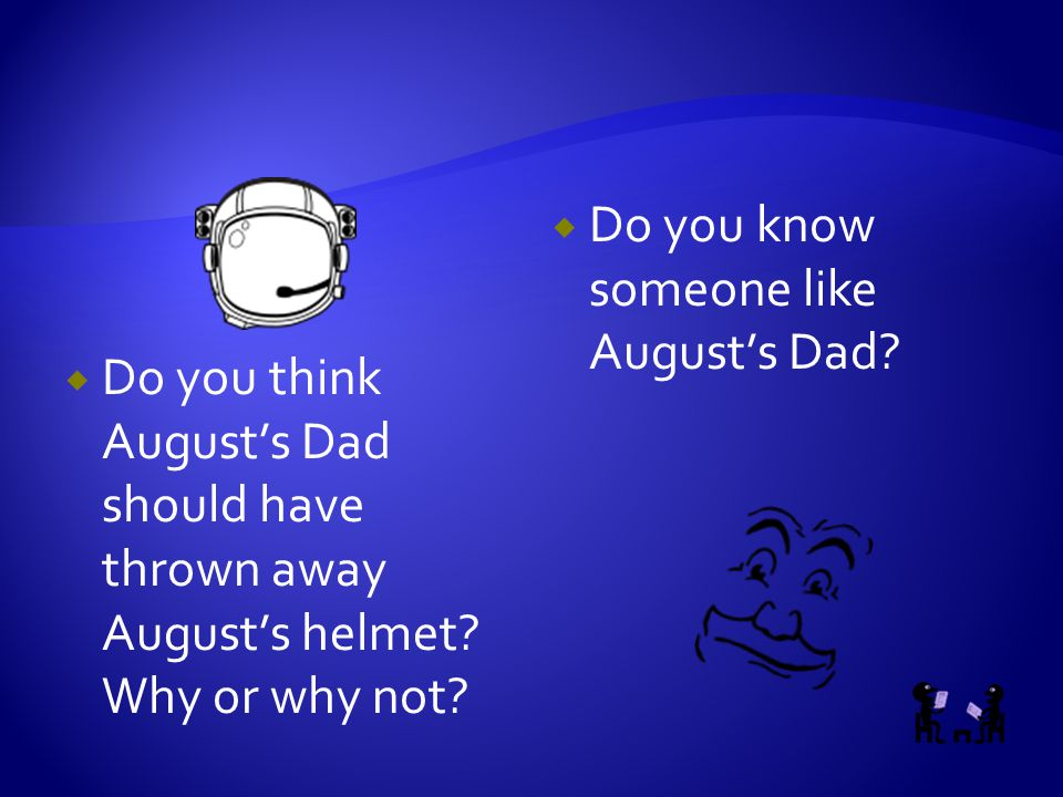  Do you think August's Dad should have thrown away August's helmet? Why or why not?  Do you know someone like August's Dad?