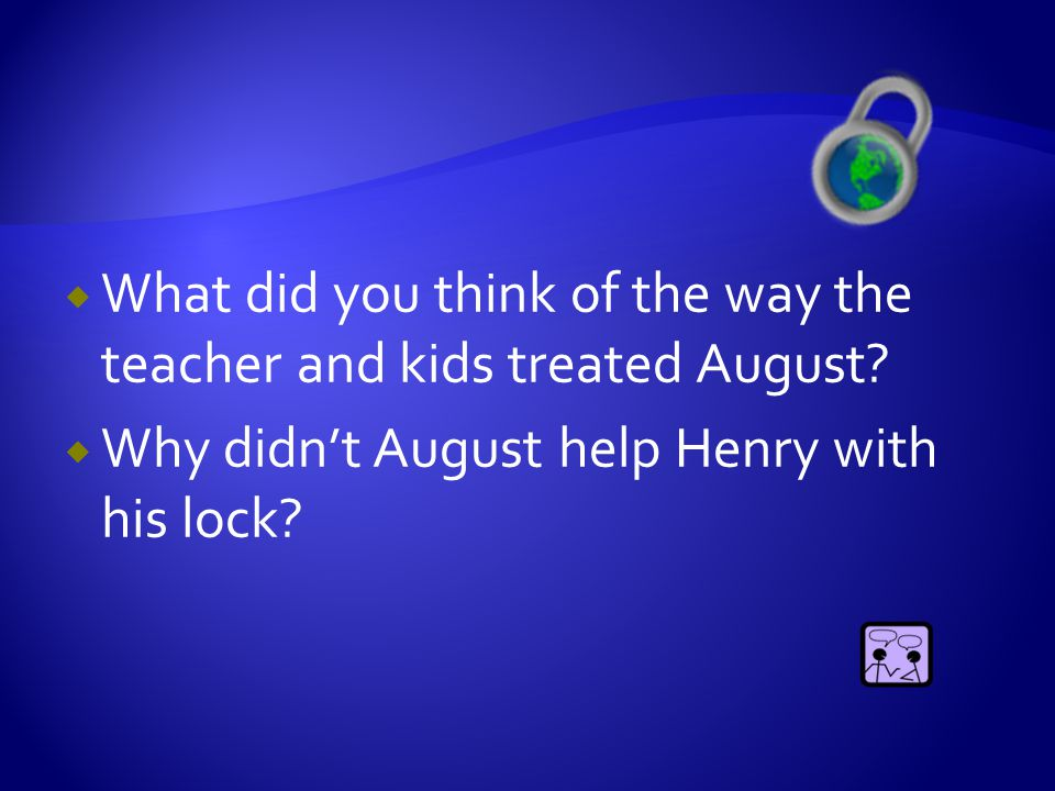  What did you think of the way the teacher and kids treated August?  Why didn't August help Henry with his lock?