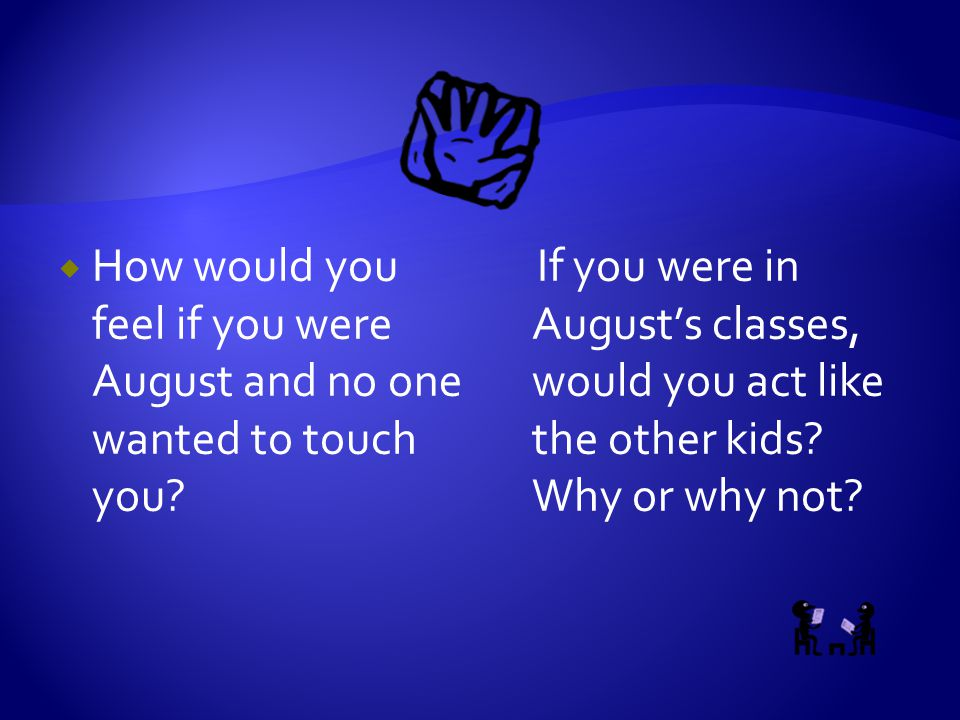  How would you feel if you were August and no one wanted to touch you? If you were in August's classes, would you act like the other kids? Why or why