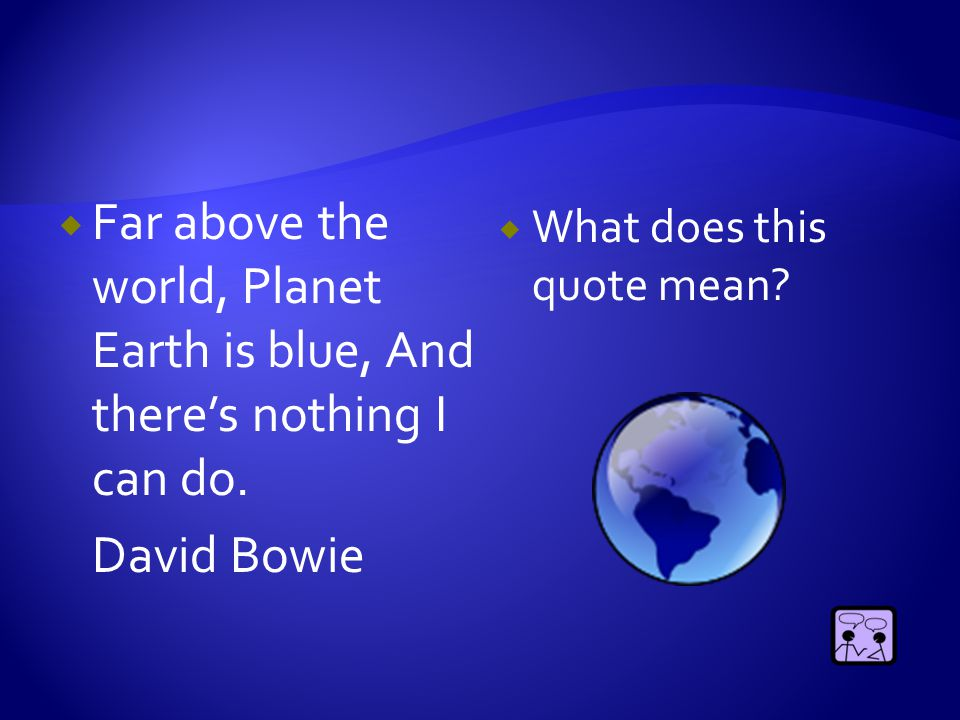  Far above the world, Planet Earth is blue, And there's nothing I can do. David Bowie  What does this quote mean?