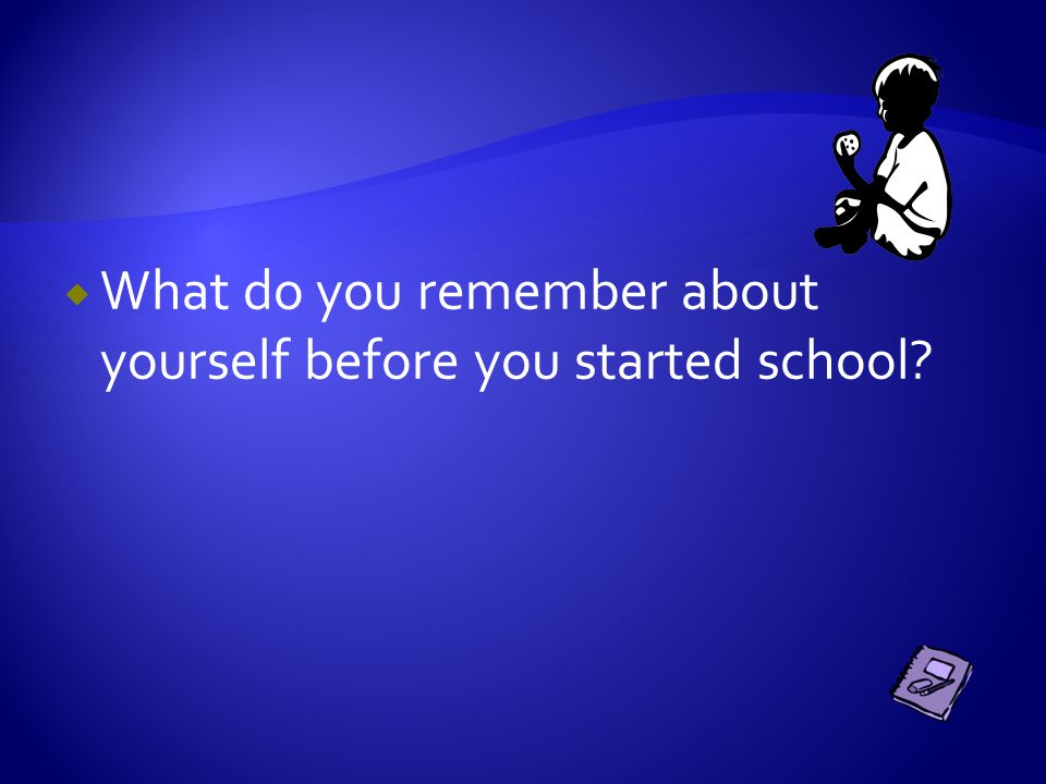  What do you remember about yourself before you started school?