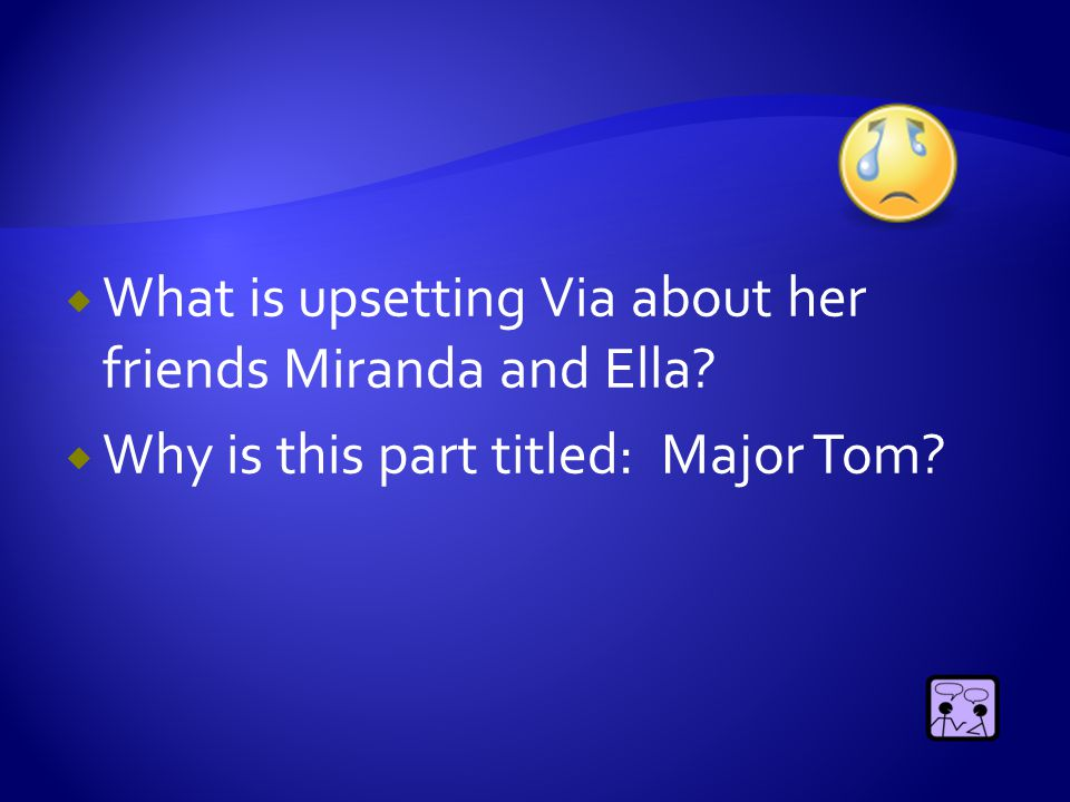  What is upsetting Via about her friends Miranda and Ella?  Why is this part titled: Major Tom?