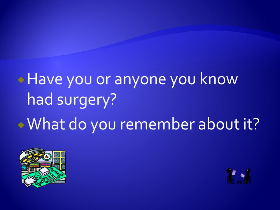  Have you or anyone you know had surgery?  What do you remember about it?